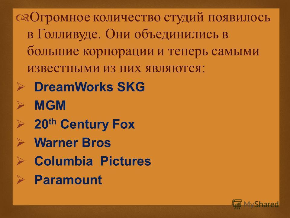 Огромное количество студий появилось в Голливуде. Они объединились в большие корпорации и теперь самыми известными из них являются: DreamWorks SKG MGM 20 th Century Fox Warner Bros Columbia Pictures Paramount