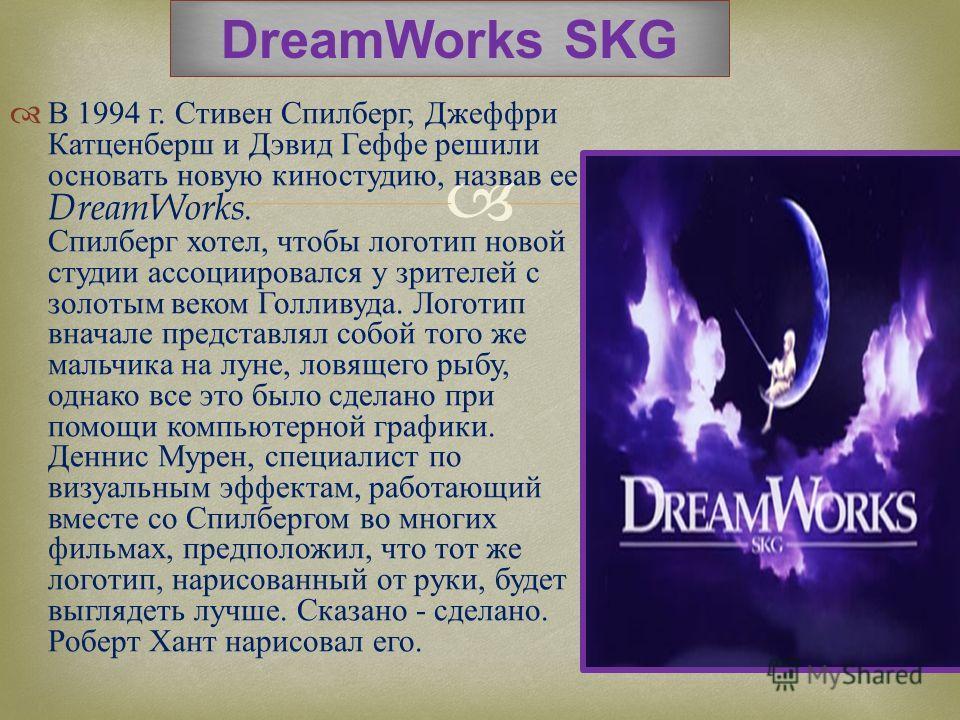 В 1994 г. Стивен Спилберг, Джеффри Катценберш и Дэвид Геффе решили основать новую киностудию, назвав ее DreamWorks. Спилберг хотел, чтобы логотип новой студии ассоциировался у зрителей с золотым веком Голливуда. Логотип вначале представлял собой того