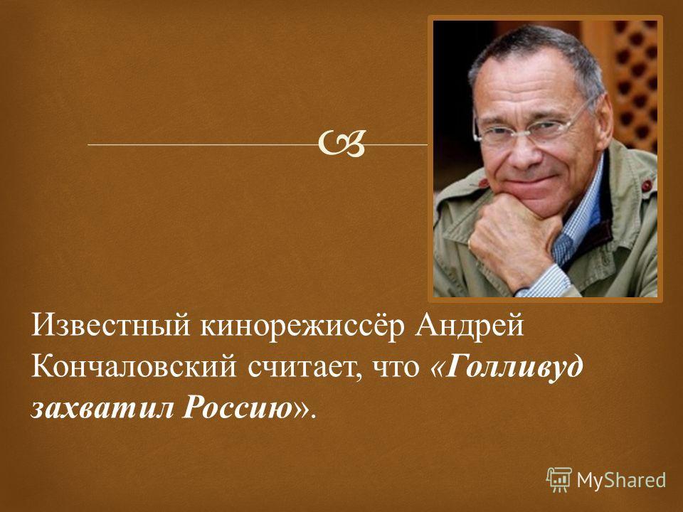 Известный кинорежиссёр Андрей Кончаловский считает, что « Голливуд захватил Россию ».