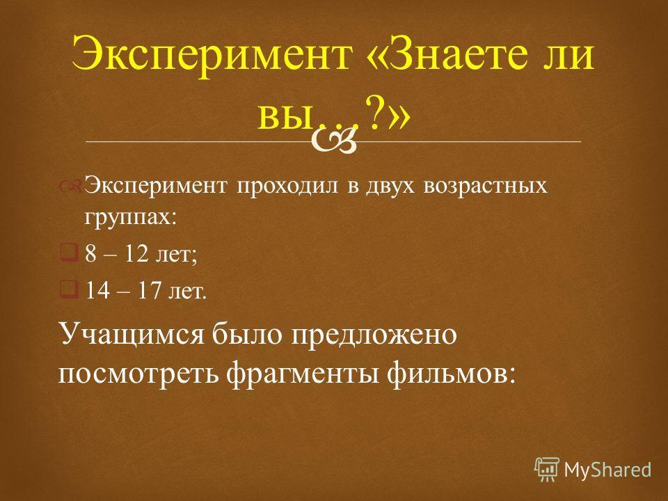 Эксперимент проходил в двух возрастных группах : 8 – 12 лет ; 14 – 17 лет. Учащимся было предложено посмотреть фрагменты фильмов : Эксперимент « Знаете ли вы …?»