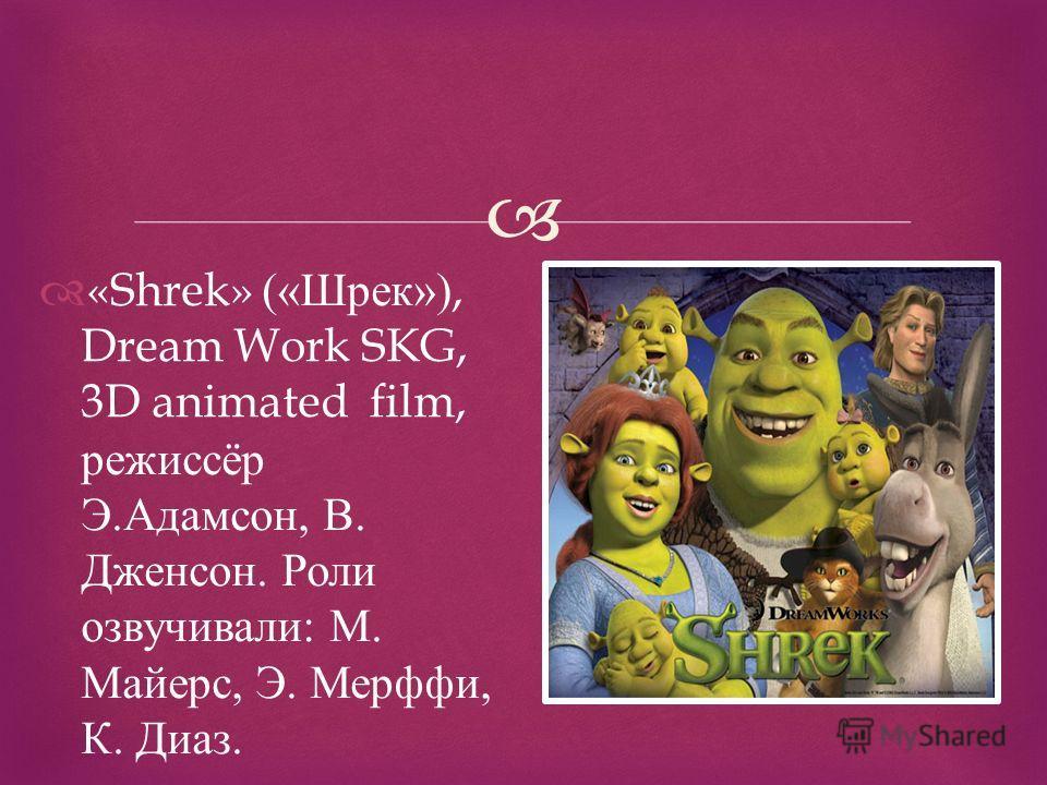 «Shrek» (« Шрек »), Dream Work SKG, 3D animated film, режиссёр Э. Адамсон, В. Дженсон. Роли озвучивали : М. Майерс, Э. Мерффи, К. Диаз.