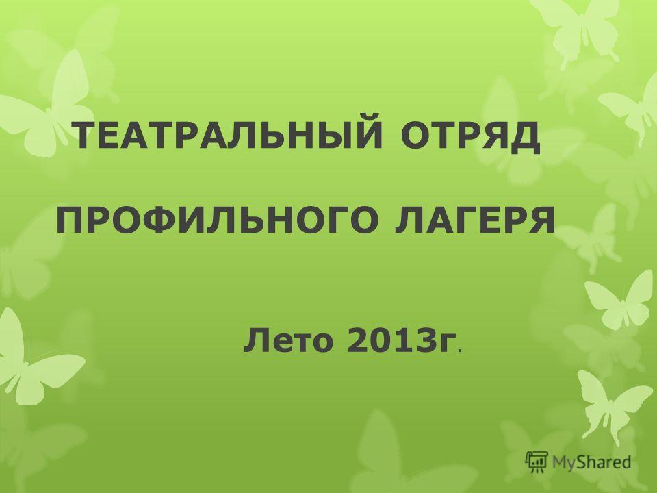 ТЕАТРАЛЬНЫЙ ОТРЯД ПРОФИЛЬНОГО ЛАГЕРЯ Лето 2013г.