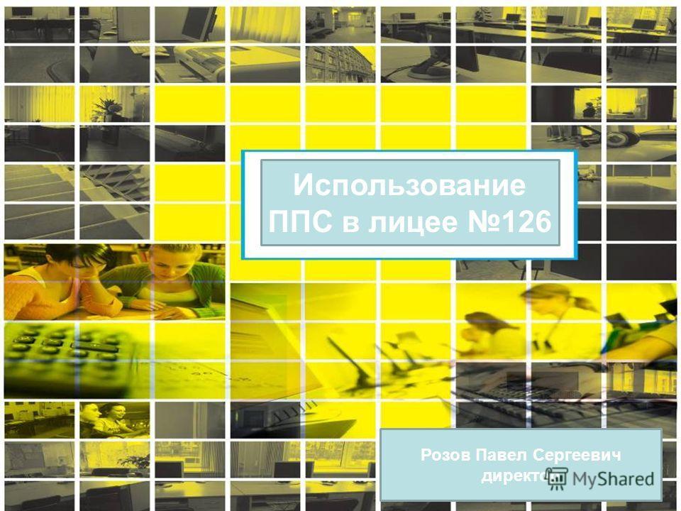 Использование ППС в лицее 126 Розов Павел Сергеевич директор