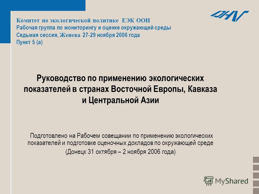 Комитет по экологической политике ЕЭК ООН Рабочая группа по мониторингу и оценке окружающей среды Седьмая сессия, Женева 27-29 ноября 2006 года Пункт 5 (a) Руководство по применению экологических показателей в странах Восточной Европы, Кавказа и Цент