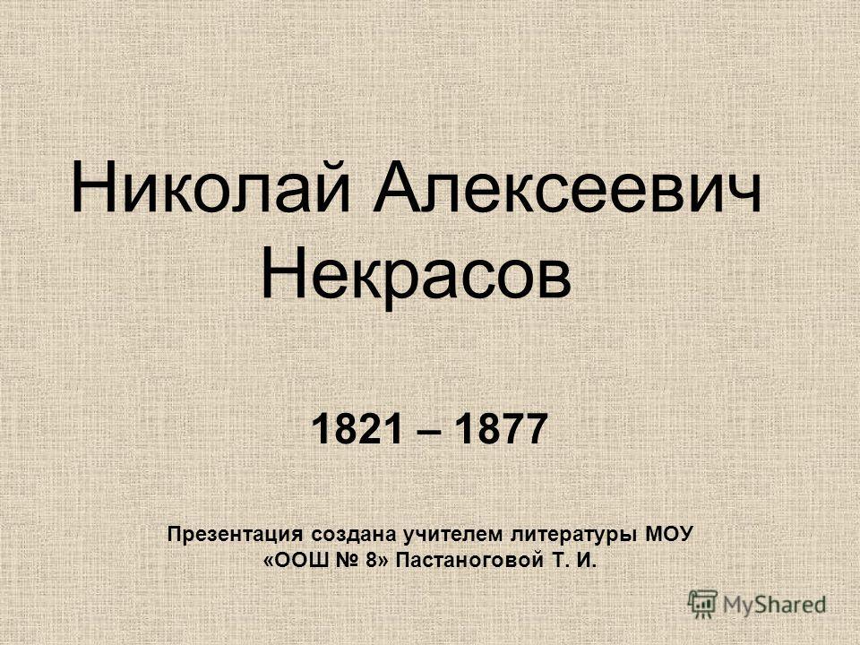 Николай Алексеевич Некрасов 1821 – 1877 Презентация создана учителем литературы МОУ «ООШ 8» Пастаноговой Т. И.