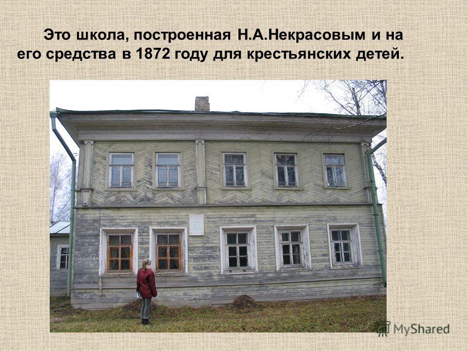 Это школа, построенная Н.А.Некрасовым и на его средства в 1872 году для крестьянских детей.