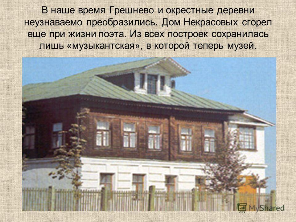 В наше время Грешнево и окрестные деревни неузнаваемо преобразились. Дом Некрасовых сгорел еще при жизни поэта. Из всех построек сохранилась лишь «музыкантская», в которой теперь музей.