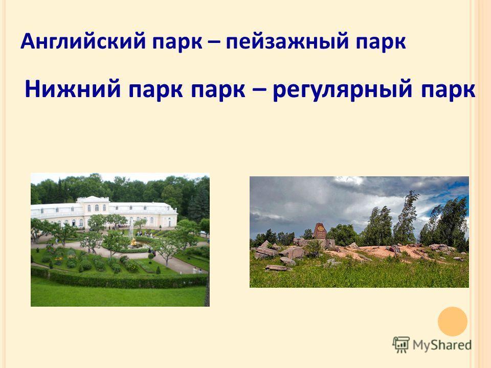 Английский парк – пейзажный парк Нижний парк парк – регулярный парк