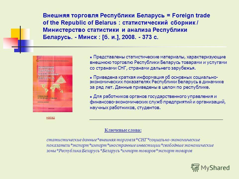 Представлены статистические материалы, характеризующие внешнюю торговлю Республики Беларусь товарами и услугами со странами СНГ, странами дальнего зарубежья. Приведена краткая информация об основных социально- экономических показателях Республики Бел