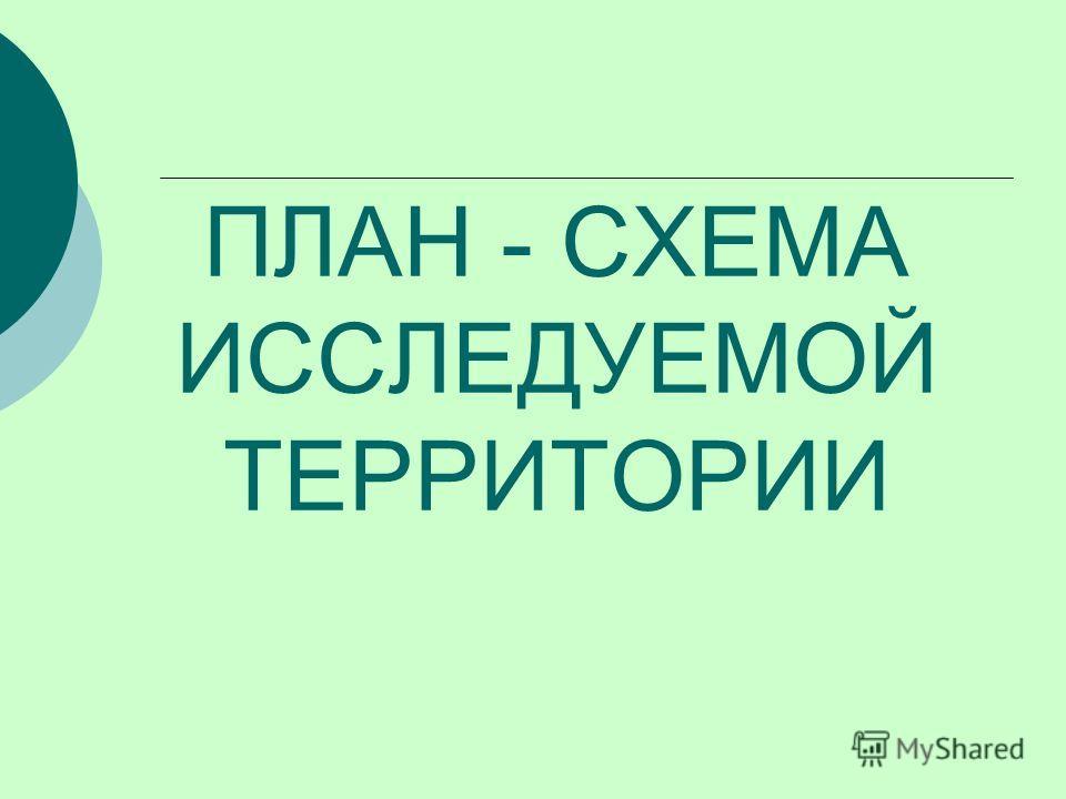 ПЛАН - СХЕМА ИССЛЕДУЕМОЙ ТЕРРИТОРИИ