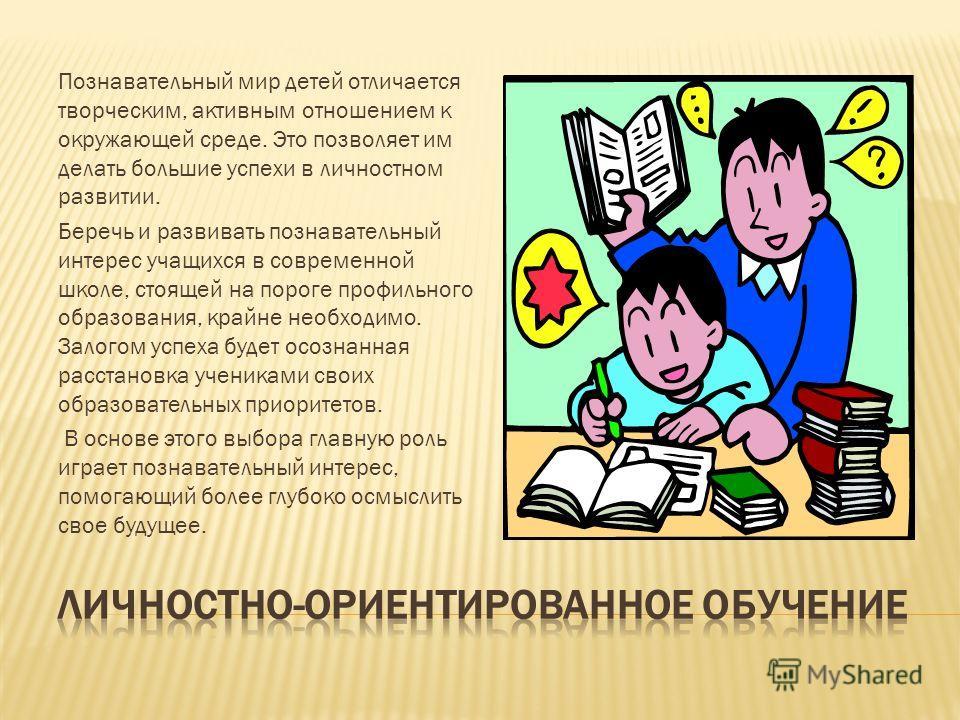Познавательный мир детей отличается творческим, активным отношением к окружающей среде. Это позволяет им делать большие успехи в личностном развитии. Беречь и развивать познавательный интерес учащихся в современной школе, стоящей на пороге профильног