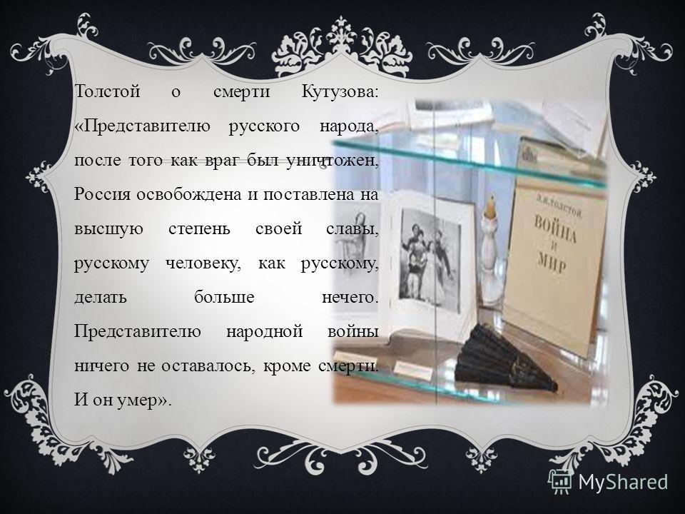 Толстой о смерти Кутузова: «Представителю русского народа, после того как враг был уничтожен, Россия освобождена и поставлена на высшую степень своей славы, русскому человеку, как русскому, делать больше нечего. Представителю народной войны ничего не