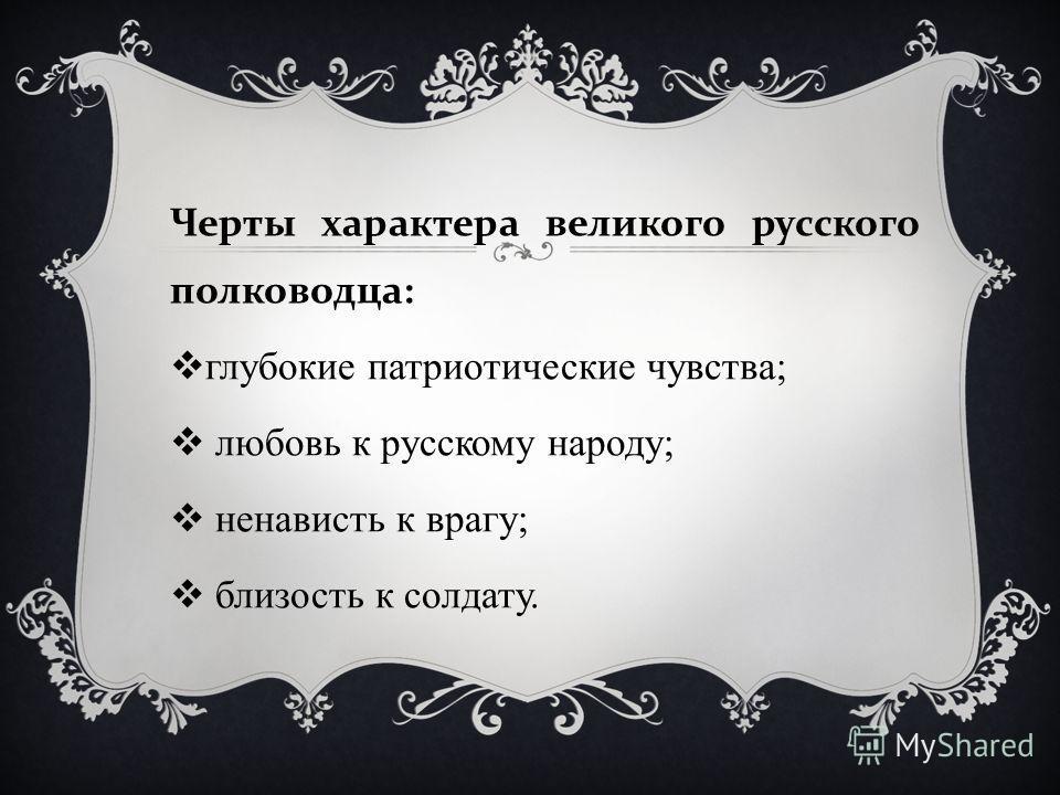 Черты характера великого русского полководца : глубокие патриотические чувства; любовь к русскому народу; ненависть к врагу; близость к солдату.