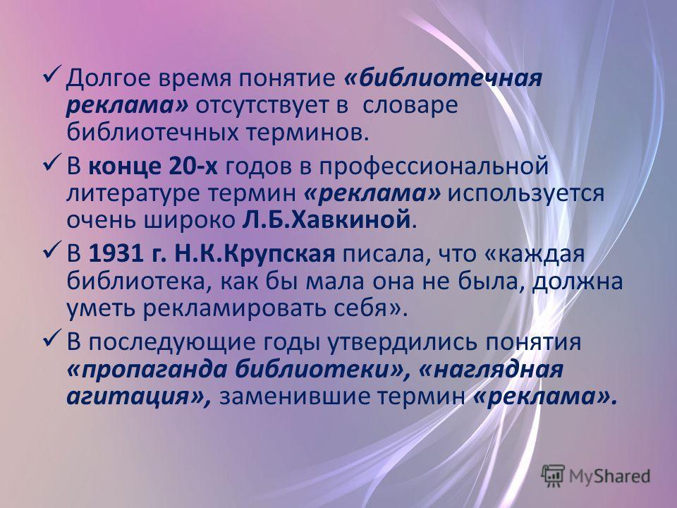 Долгое время понятие «библиотечная реклама» отсутствует в словаре библиотечных терминов. В конце 20-х годов в профессиональной литературе термин «реклама» используется очень широко Л.Б.Хавкиной. В 1931 г. Н.К.Крупская писала, что «каждая библиотека,
