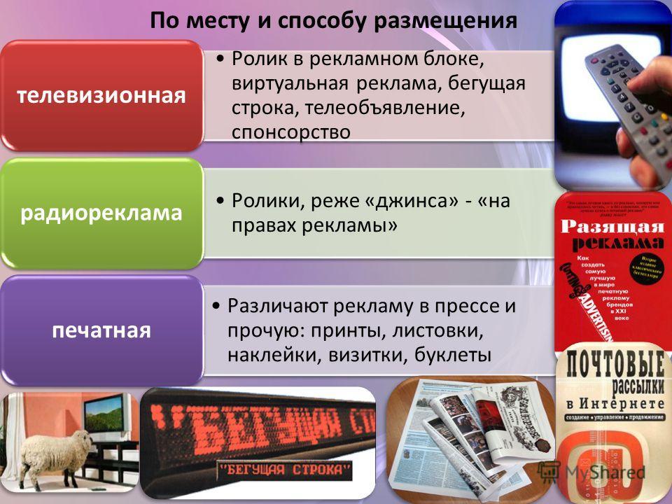 По месту и способу размещения Ролик в рекламном блоке, виртуальная реклама, бегущая строка, телеобъявление, спонсорство телевизионная Ролики, реже «джинса» - «на правах рекламы» радиореклама Различают рекламу в прессе и прочую: принты, листовки, накл