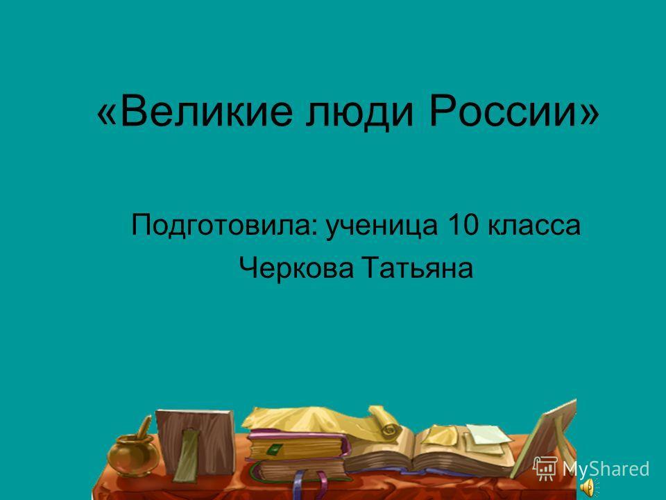 «Великие люди России» Подготовила: ученица 10 класса Черкова Татьяна