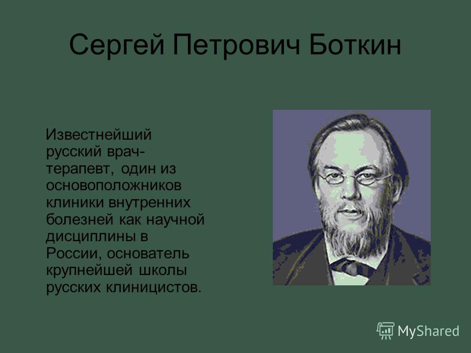 Сергей Петрович Боткин Известнейший русский врач- терапевт, один из основоположников клиники внутренних болезней как научной дисциплины в России, основатель крупнейшей школы русских клиницистов.