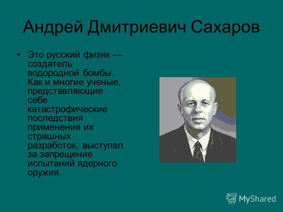 Андрей Дмитриевич Сахаров Это русский физик создатель водородной бомбы. Как и многие ученые, представляющие себе катастрофические последствия применения их страшных разработок, выступал за запрещение испытаний ядерного оружия.