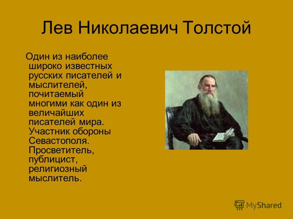 Лев Николаевич Толстой Один из наиболее широко известных русских писателей и мыслителей, почитаемый многими как один из величайших писателей мира. Участник обороны Севастополя. Просветитель, публицист, религиозный мыслитель.