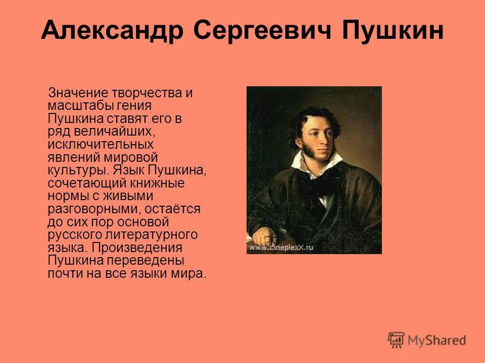 Александр Сергеевич Пушкин Значение творчества и масштабы гения Пушкина ставят его в ряд величайших, исключительных явлений мировой культуры. Язык Пушкина, сочетающий книжные нормы с живыми разговорными, остаётся до сих пор основой русского литератур