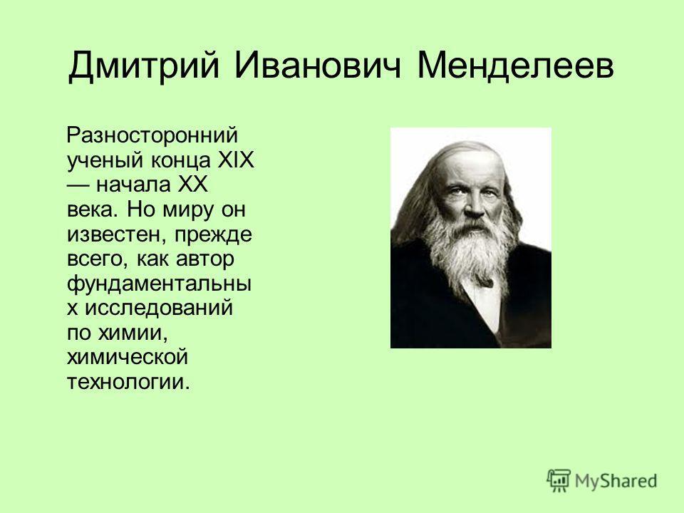Дмитрий Иванович Менделеев Разносторонний ученый конца XIX начала XX века. Но миру он известен, прежде всего, как автор фундаментальны х исследований по химии, химической технологии.