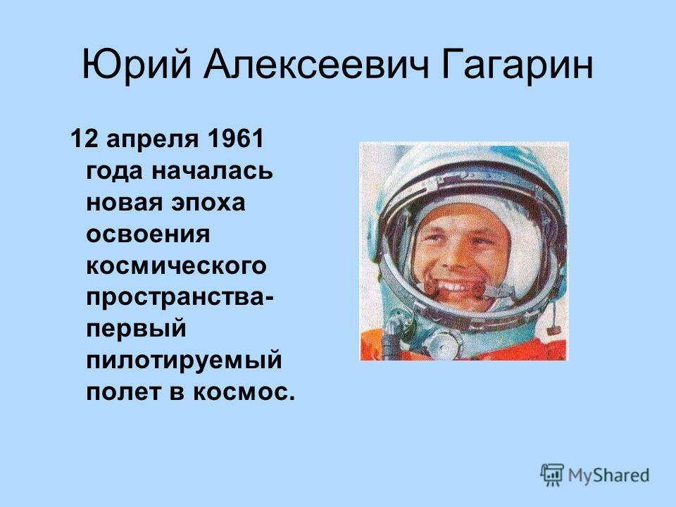 Юрий Алексеевич Гагарин 12 апреля 1961 года началась новая эпоха освоения космического пространства- первый пилотируемый полет в космос.