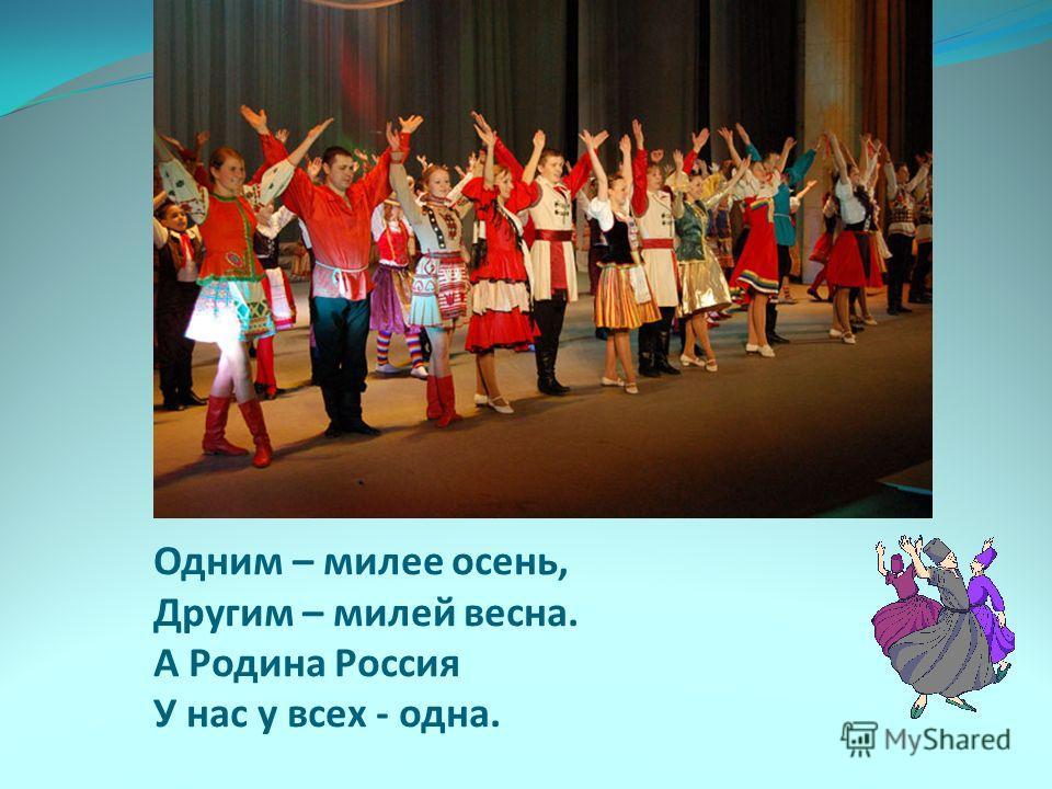 Одним – милее осень, Другим – милей весна. А Родина Россия У нас у всех - одна.