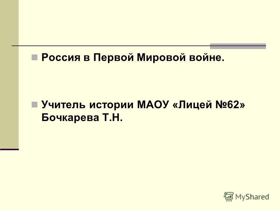 Россия в Первой Мировой войне. Учитель истории МАОУ «Лицей 62» Бочкарева Т.Н.