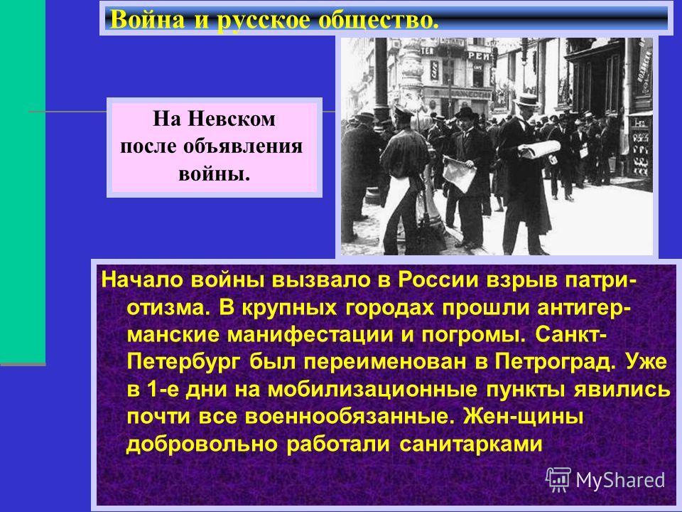 Начало войны вызвало в России взрыв патри- отизма. В крупных городах прошли антигер- манские манифестации и погромы. Санкт- Петербург был переименован в Петроград. Уже в 1-е дни на мобилизационные пункты явились почти все военнообязанные. Жен-щины до