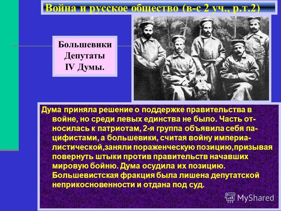 Война и русское общество (в-с 2 уч., р.т.2) Большевики Депутаты IV Думы. Дума приняла решение о поддержке правительства в войне, но среди левых единства не было. Часть от- носилась к патриотам, 2-я группа объявила себя па- цифистами, а большевики, сч