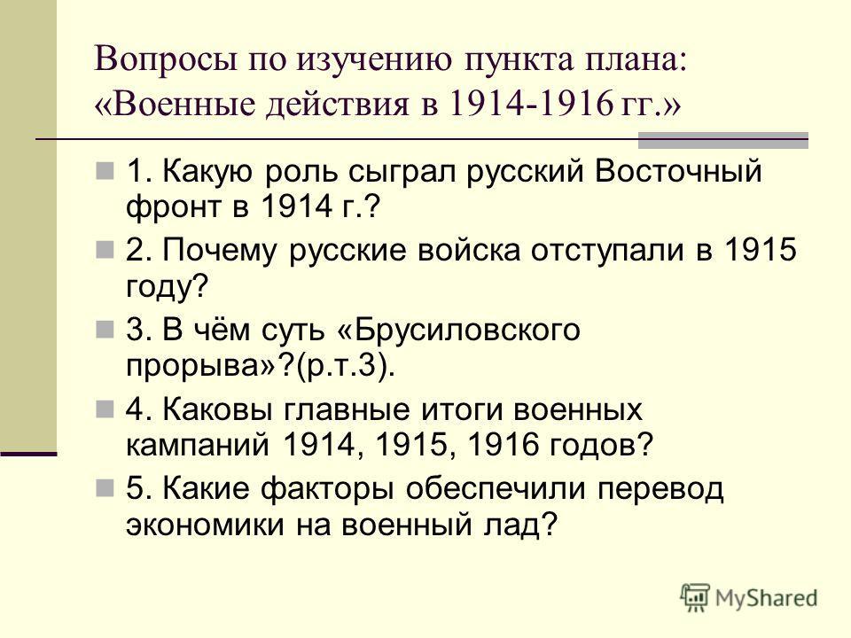 Вопросы по изучению пункта плана: «Военные действия в 1914-1916 гг.» 1. Какую роль сыграл русский Восточный фронт в 1914 г.? 2. Почему русские войска отступали в 1915 году? 3. В чём суть «Брусиловского прорыва»?(р.т.3). 4. Каковы главные итоги военны