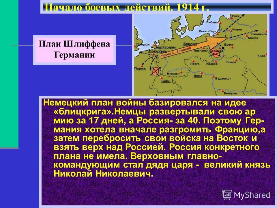 Немецкий план войны базировался на идее «блицкрига».Немцы развертывали свою ар мию за 17 дней, а Россия- за 40. Поэтому Гер- мания хотела вначале разгромить Францию,а затем перебросить свои войска на Восток и взять верх над Россией. Россия конкретног