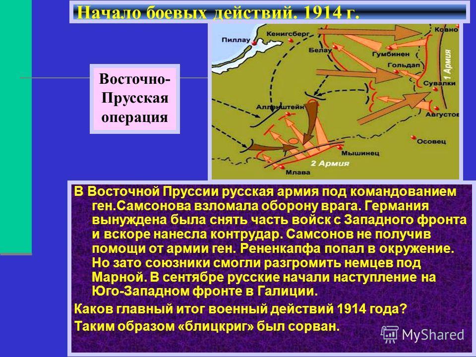 В Восточной Пруссии русская армия под командованием ген.Самсонова взломала оборону врага. Германия вынуждена была снять часть войск с Западного фронта и вскоре нанесла контрудар. Самсонов не получив помощи от армии ген. Рененкапфа попал в окружение.