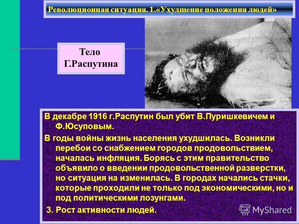 В декабре 1916 г.Распутин был убит В.Пуришкевичем и Ф.Юсуповым. В годы войны жизнь населения ухудшилась. Возникли перебои со снабжением городов продовольствием, началась инфляция. Борясь с этим правительство объявило о введении продовольственной разв