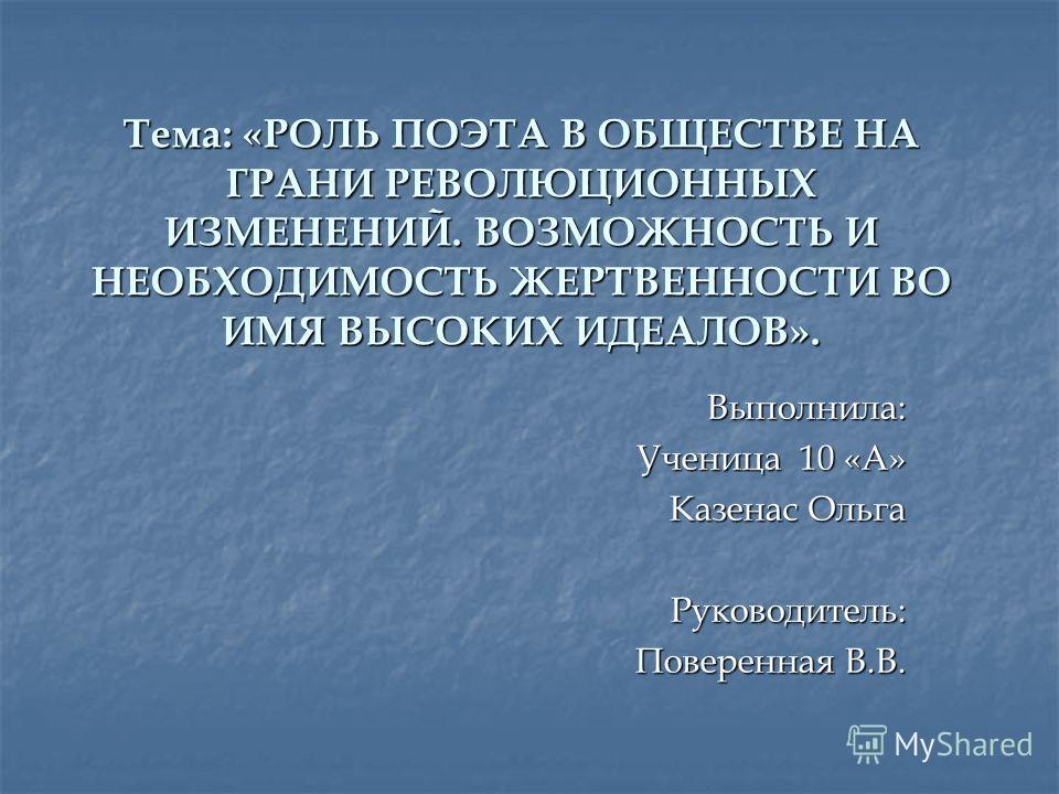 Тема: «РОЛЬ ПОЭТА В ОБЩЕСТВЕ НА ГРАНИ РЕВОЛЮЦИОННЫХ ИЗМЕНЕНИЙ. ВОЗМОЖНОСТЬ И НЕОБХОДИМОСТЬ ЖЕРТВЕННОСТИ ВО ИМЯ ВЫСОКИХ ИДЕАЛОВ». Выполнила: Ученица 10 «А» Казенас Ольга Руководитель: Поверенная В.В.