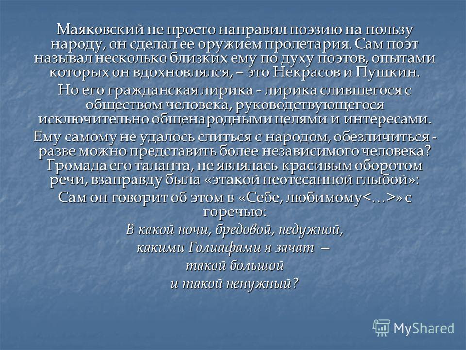 Маяковский не просто направил поэзию на пользу народу, он сделал ее оружием пролетария. Сам поэт называл несколько близких ему по духу поэтов, опытами которых он вдохновлялся, – это Некрасов и Пушкин. Но его гражданская лирика - лирика слившегося с о