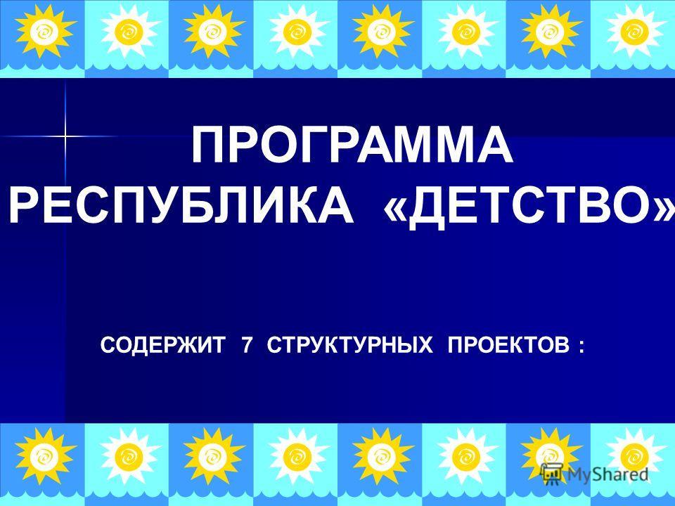 ПРОГРАММА РЕСПУБЛИКА «ДЕТСТВО» СОДЕРЖИТ 7 СТРУКТУРНЫХ ПРОЕКТОВ :
