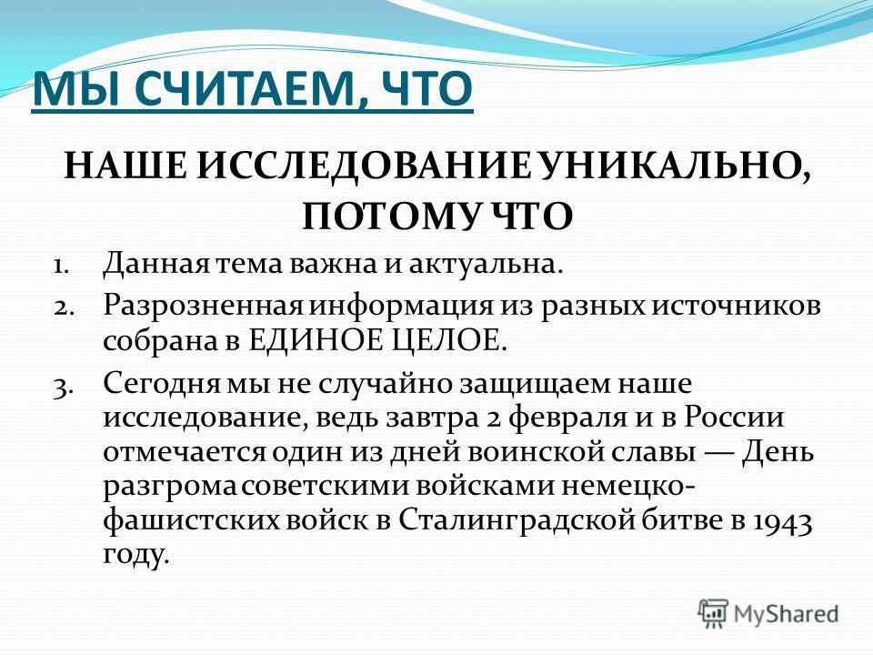 МЫ СЧИТАЕМ, ЧТО НАШЕ ИССЛЕДОВАНИЕ УНИКАЛЬНО, ПОТОМУ ЧТО 1. Данная тема важна и актуальна. 2. Разрозненная информация из разных источников собрана в ЕДИНОЕ ЦЕЛОЕ. 3. Сегодня мы не случайно защищаем наше исследование, ведь завтра 2 февраля и в России о