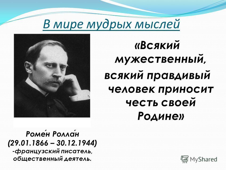 В мире мудрых мыслей «Всякий мужественный, всякий правдивый человек приносит честь своей Родине» Ромен Роллан (29.01.1866 – 30.12.1944) -французский писатель, общественный деятель.