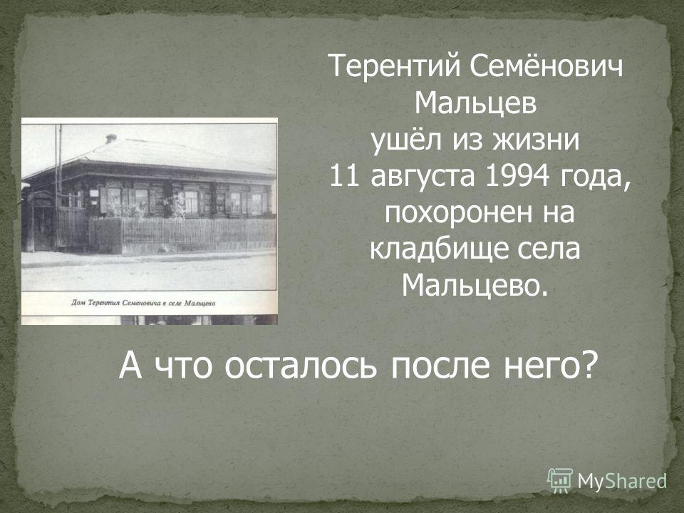 Терентий Семёнович Мальцев ушёл из жизни 11 августа 1994 года, похоронен на кладбище села Мальцево. А что осталось после него?