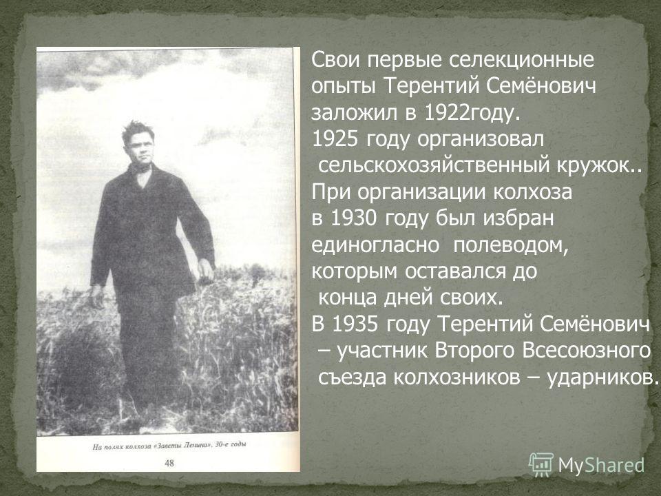 Свои первые селекционные опыты Терентий Семёнович заложил в 1922году. 1925 году организовал сельскохозяйственный кружок.. При организации колхоза в 1930 году был избран единогласно полеводом, которым оставался до конца дней своих. В 1935 году Теренти