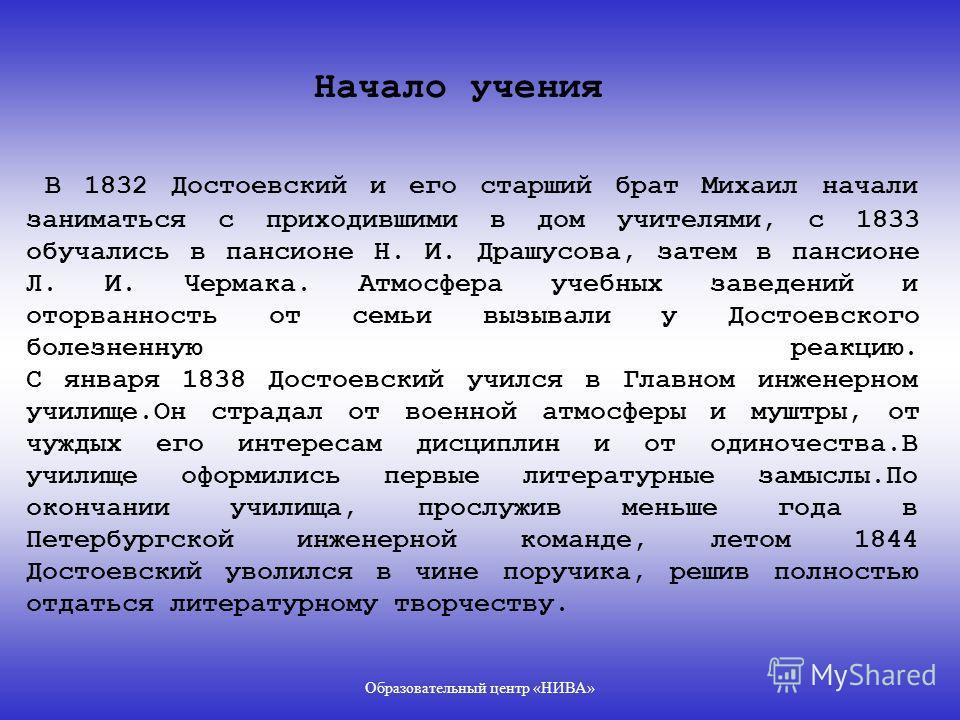Образовательный центр «НИВА» ДОСТОЕВСКИЙ Федор Михайлович родился 30 октября (11 ноября) 1821 в Москве.Достоевский был вторым ребенком в большой семье (шестеро детей).Отец,сын униатского священника,врач московской Мариинской больницы для бедных где и
