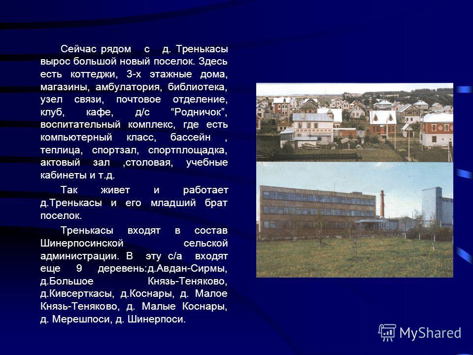 Сейчас рядом с д. Тренькасы вырос большой новый поселок. Здесь есть коттеджи, 3-х этажные дома, магазины, амбулатория, библиотека, узел связи, почтовое отделение, клуб, кафе, д/с Родничок, воспитательный комплекс, где есть компьютерный класс, бассейн
