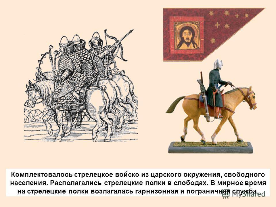 Комплектовалось стрелецкое войско из царского окружения, свободного населения. Располагались стрелецкие полки в слободах. В мирное время на стрелецкие полки возлагалась гарнизонная и пограничная служба.