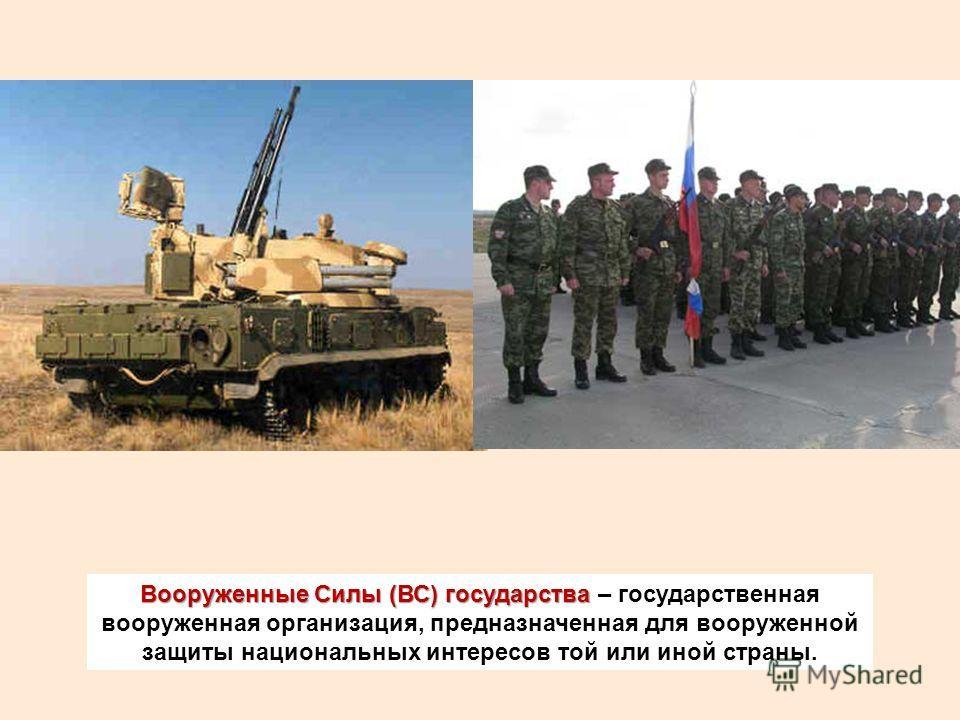Вооруженные Силы (ВС) государства Вооруженные Силы (ВС) государства – государственная вооруженная организация, предназначенная для вооруженной защиты национальных интересов той или иной страны.