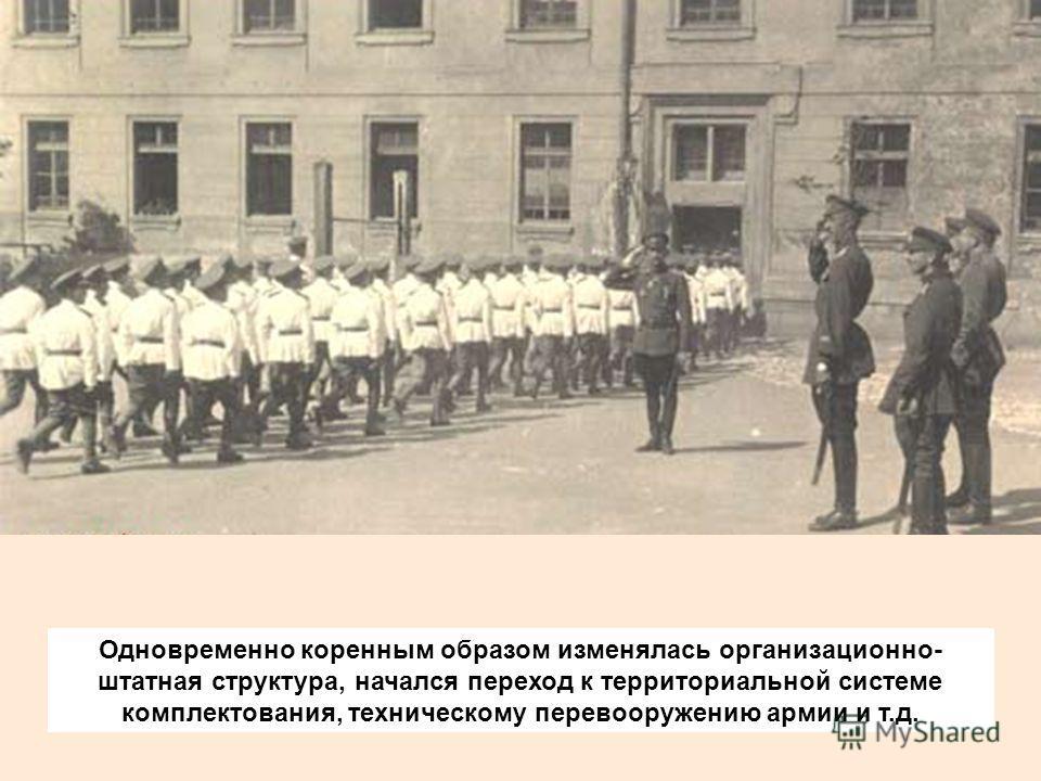 Одновременно коренным образом изменялась организационно- штатная структура, начался переход к территориальной системе комплектования, техническому перевооружению армии и т.д.