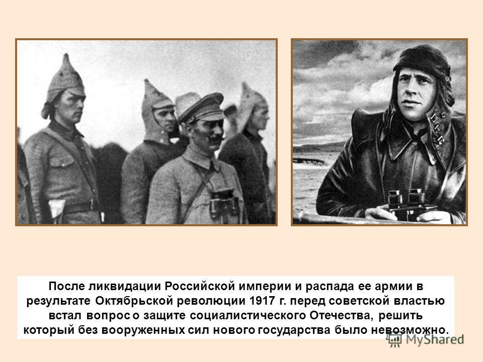 После ликвидации Российской империи и распада ее армии в результате Октябрьской революции 1917 г. перед советской властью встал вопрос о защите социалистического Отечества, решить который без вооруженных сил нового государства было невозможно.