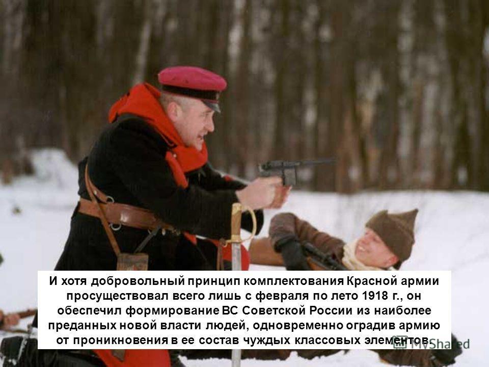 И хотя добровольный принцип комплектования Красной армии просуществовал всего лишь с февраля по лето 1918 г., он обеспечил формирование ВС Советской России из наиболее преданных новой власти людей, одновременно оградив армию от проникновения в ее сос
