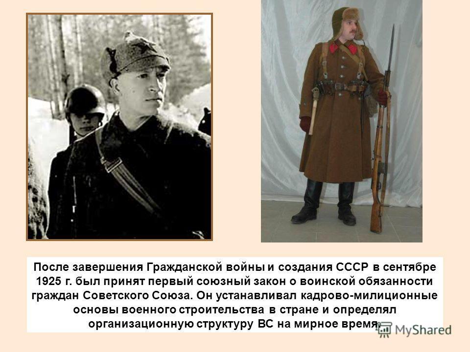 После завершения Гражданской войны и создания СССР в сентябре 1925 г. был принят первый союзный закон о воинской обязанности граждан Советского Союза. Он устанавливал кадрово-милиционные основы военного строительства в стране и определял организацион