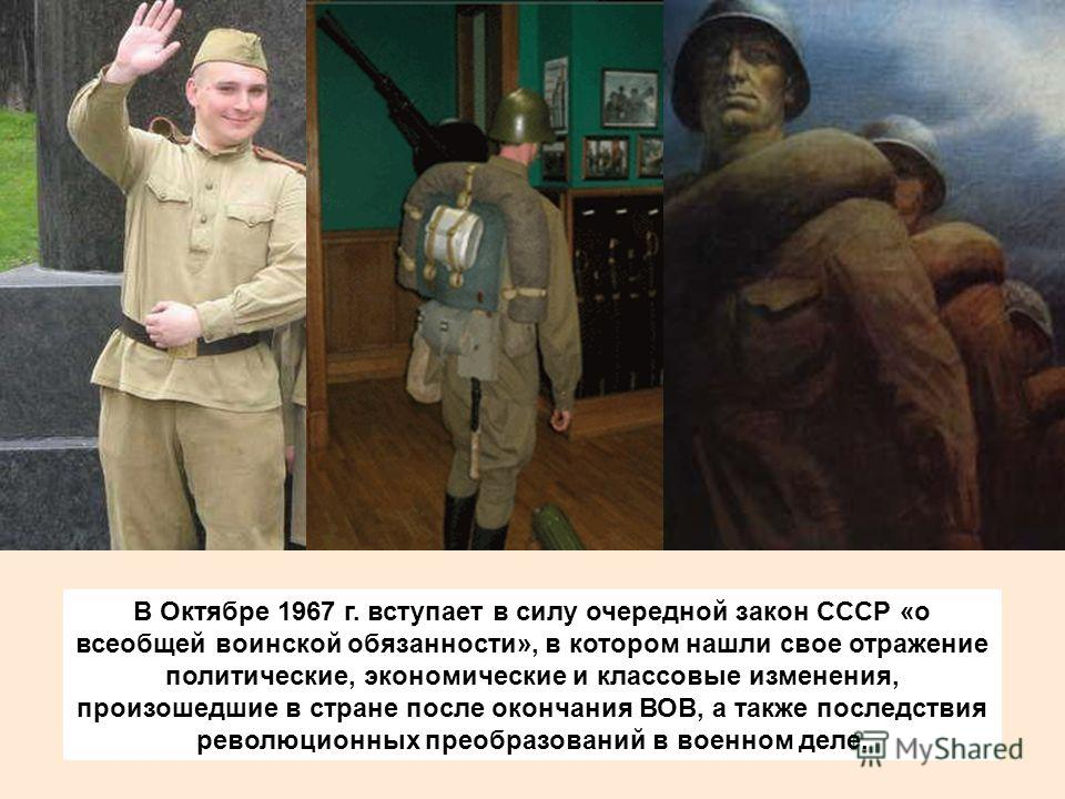В Октябре 1967 г. вступает в силу очередной закон СССР «о всеобщей воинской обязанности», в котором нашли свое отражение политические, экономические и классовые изменения, произошедшие в стране после окончания ВОВ, а также последствия революционных п